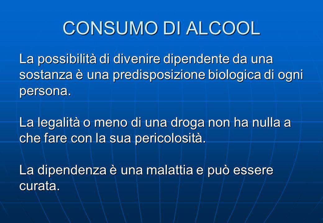 CONSUMO DI ALCOOL La possibilità di divenire dipendente da una sostanza è una predisposizione biologica di ogni persona. La legalità o meno di una dro