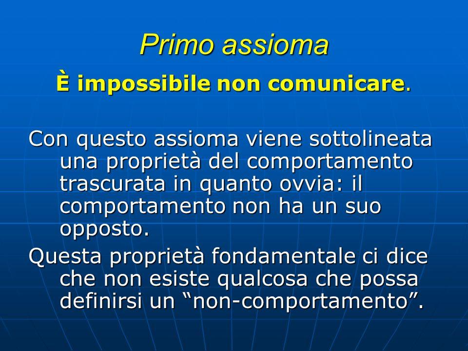 Primo assioma È impossibile non comunicare. Con questo assioma viene sottolineata una proprietà del comportamento trascurata in quanto ovvia: il compo