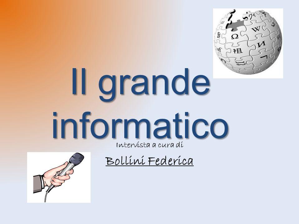 Il grande informatico Intervista a cura di Bollini Federica