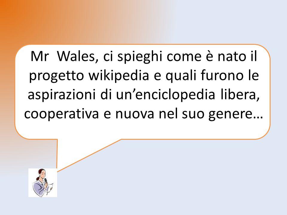 Mr Wales, ci spieghi come è nato il progetto wikipedia e quali furono le aspirazioni di unenciclopedia libera, cooperativa e nuova nel suo genere…