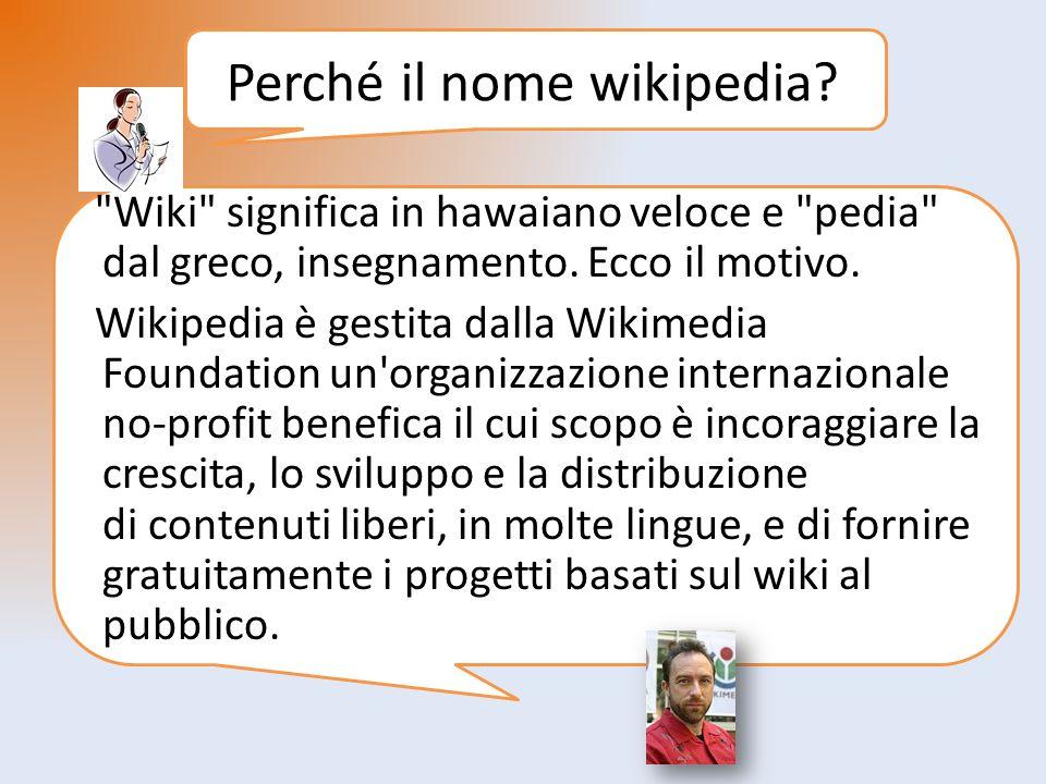Perché il nome wikipedia. Wiki significa in hawaiano veloce e pedia dal greco, insegnamento.