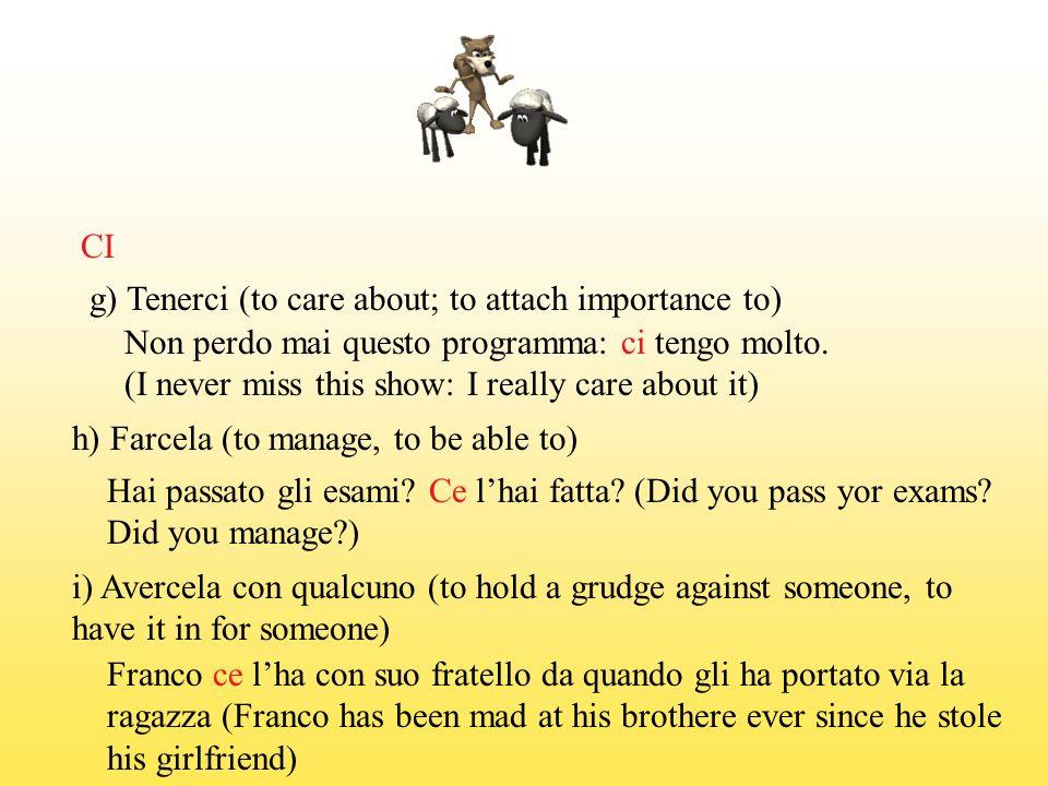 CI j) Cascarci (to be tricked, to fall for sth.) Ci sei cascato, era uno scherzo: non e vero che ce un esame I fooled you, I was joking: its not true that there is an exam) 5.