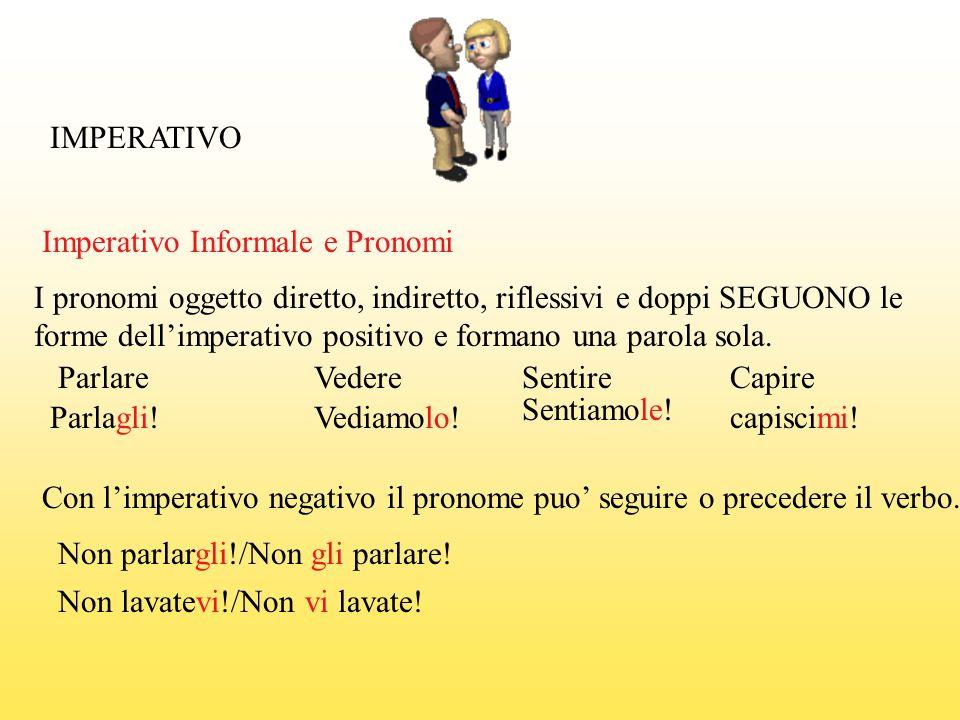 IMPERATIVO Parlare Parlagli! Con limperativo negativo il pronome puo seguire o precedere il verbo. Non parlargli!/Non gli parlare! Vedere Vediamolo! S