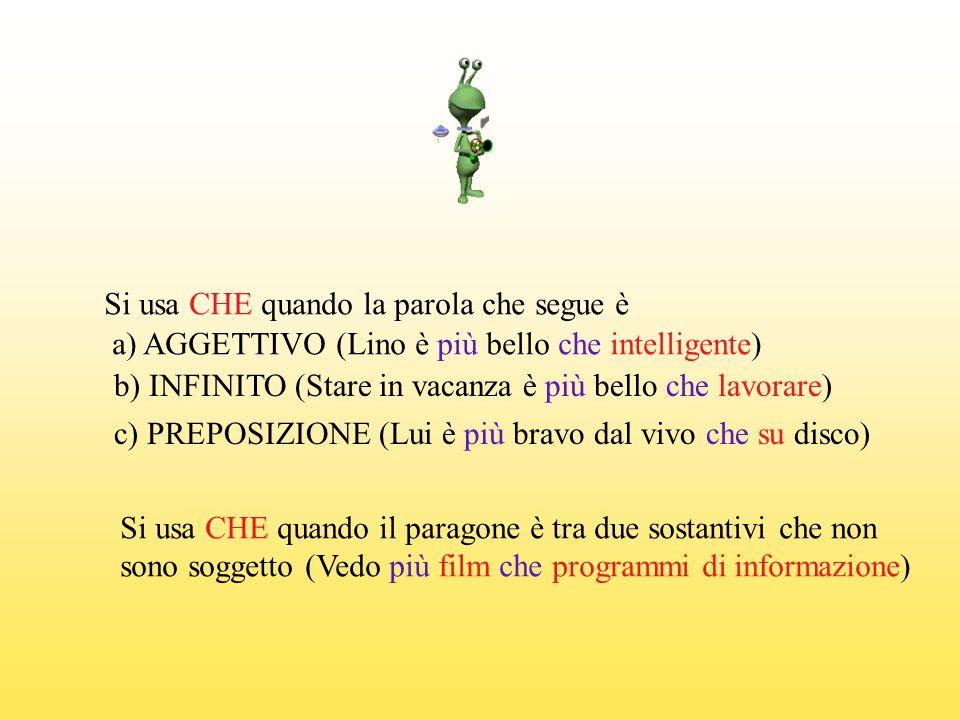 Si usa CHE quando la parola che segue è a) AGGETTIVO (Lino è più bello che intelligente) b) INFINITO (Stare in vacanza è più bello che lavorare) c) PR