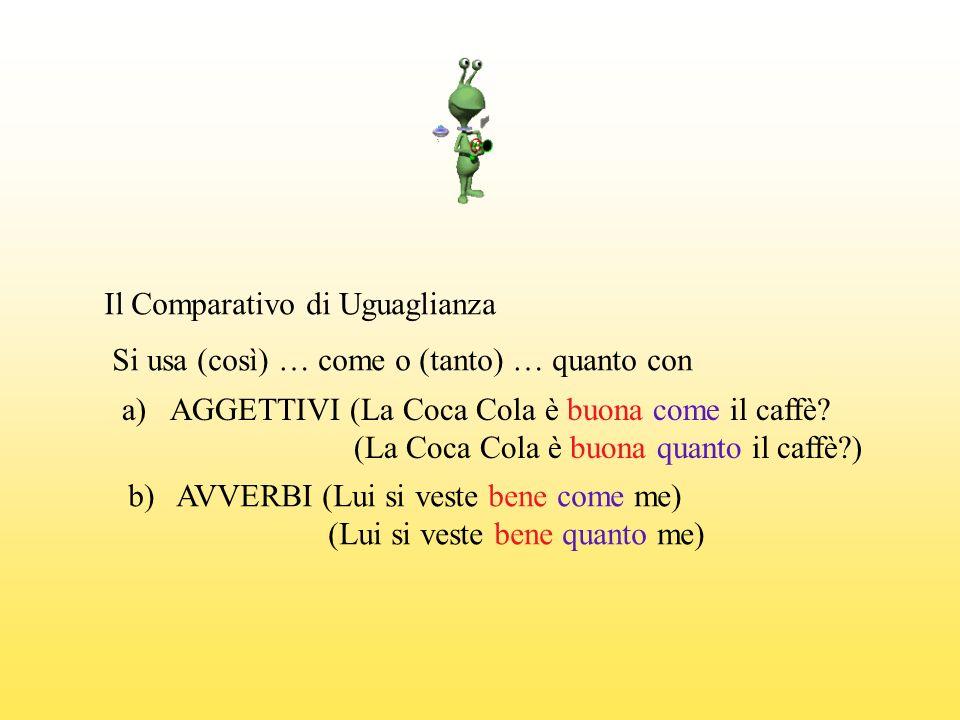 Il Comparativo di Uguaglianza Si usa (così) … come o (tanto) … quanto con a)AGGETTIVI (La Coca Cola è buona come il caffè? (La Coca Cola è buona quant