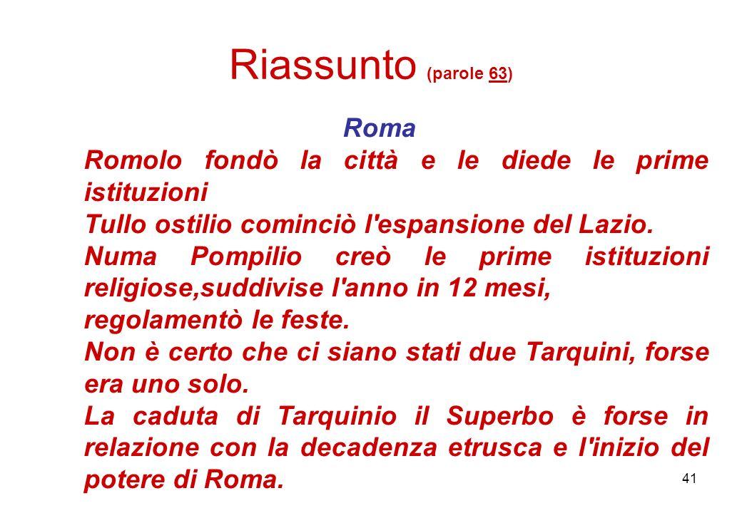 41 Riassunto (parole 63) Roma Romolo fondò la città e le diede le prime istituzioni Tullo ostilio cominciò l'espansione del Lazio. Numa Pompilio creò