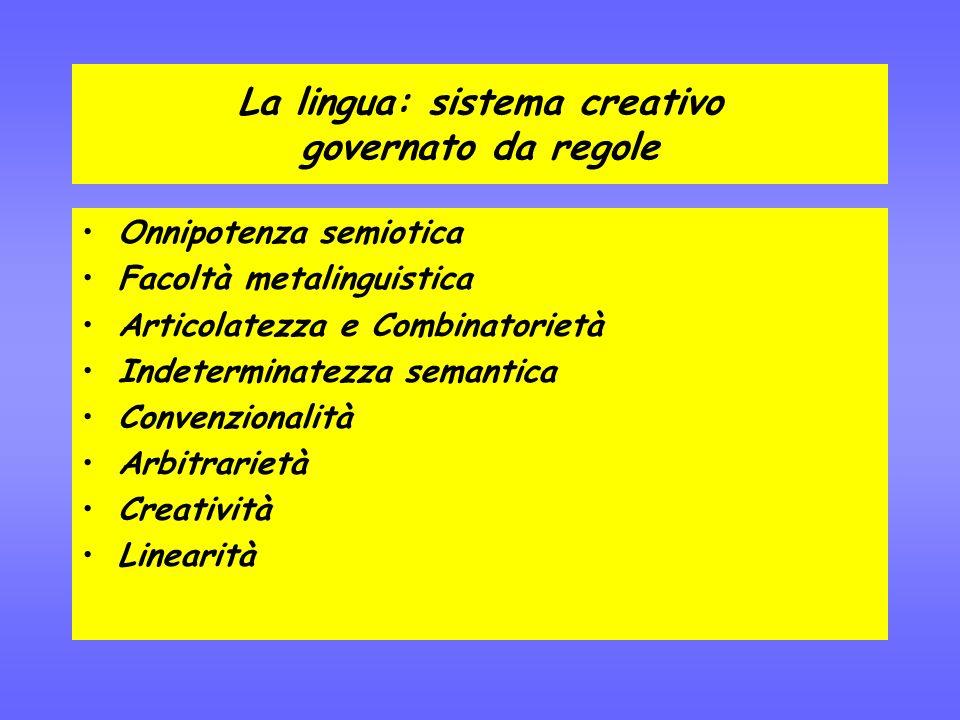 La lingua: sistema creativo governato da regole Onnipotenza semiotica Facoltà metalinguistica Articolatezza e Combinatorietà Indeterminatezza semantica Convenzionalità Arbitrarietà Creatività Linearità
