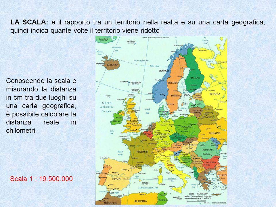 LA SCALA: è il rapporto tra un territorio nella realtà e su una carta geografica, quindi indica quante volte il territorio viene ridotto Conoscendo la scala e misurando la distanza in cm tra due luoghi su una carta geografica, è possibile calcolare la distanza reale in chilometri Scala 1 : 19.500.000