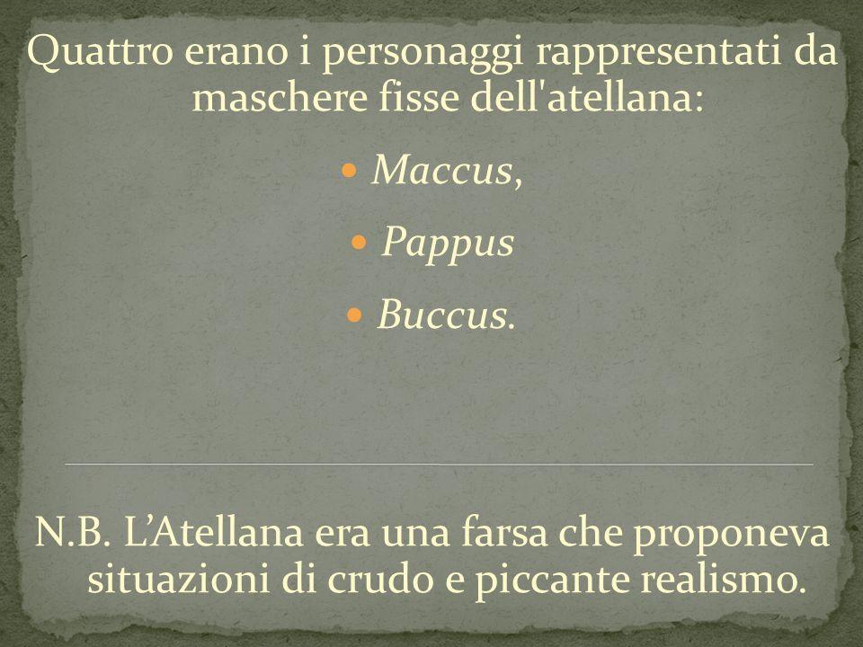 Quattro erano i personaggi rappresentati da maschere fisse dell'atellana: Maccus, Pappus Buccus. N.B. LAtellana era una farsa che proponeva situazioni