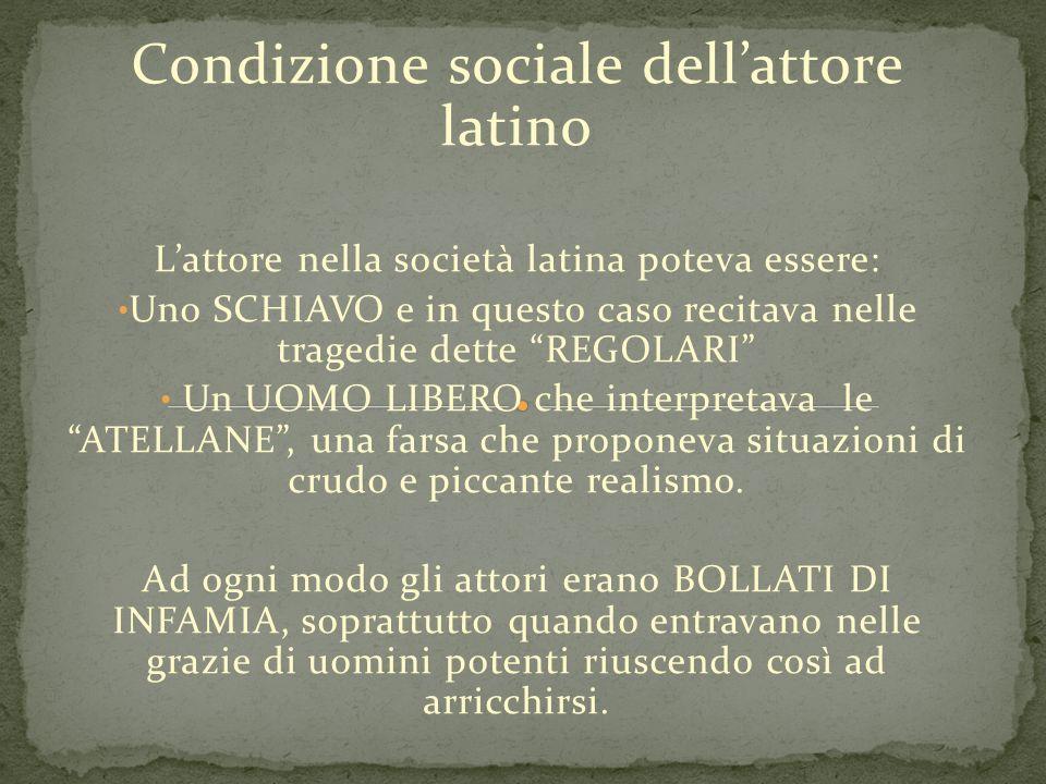 Condizione sociale dellattore latino Lattore nella società latina poteva essere: Uno SCHIAVO e in questo caso recitava nelle tragedie dette REGOLARI U