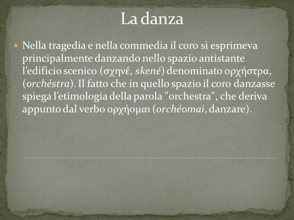 Nella tragedia e nella commedia il coro si esprimeva principalmente danzando nello spazio antistante ledificio scenico (σχηνέ, skené) denominato ορχήσ