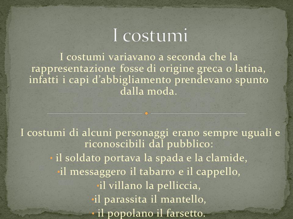 I costumi variavano a seconda che la rappresentazione fosse di origine greca o latina, infatti i capi dabbigliamento prendevano spunto dalla moda. I c