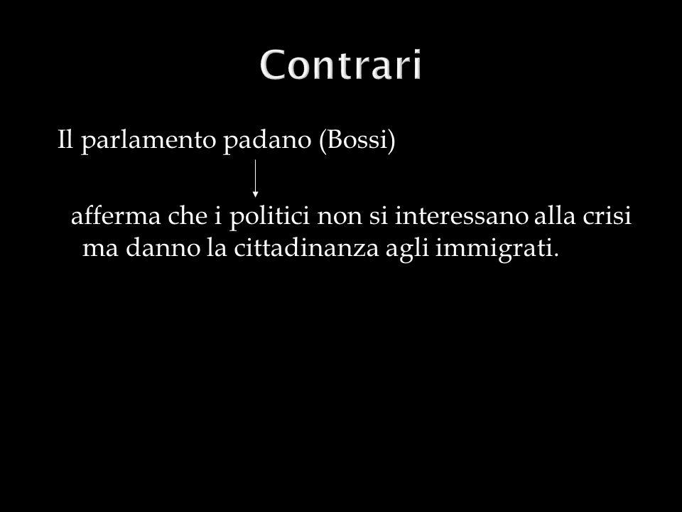 Il parlamento padano (Bossi) afferma che i politici non si interessano alla crisi ma danno la cittadinanza agli immigrati.