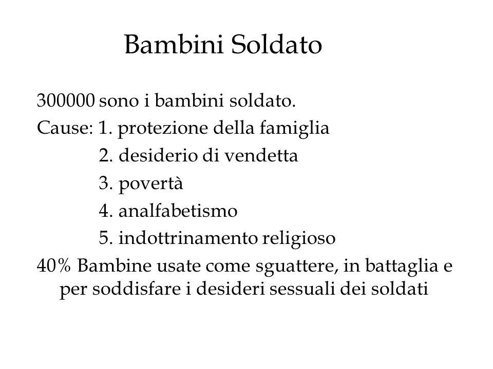 300000 sono i bambini soldato. Cause: 1. protezione della famiglia 2. desiderio di vendetta 3. povertà 4. analfabetismo 5. indottrinamento religioso 4