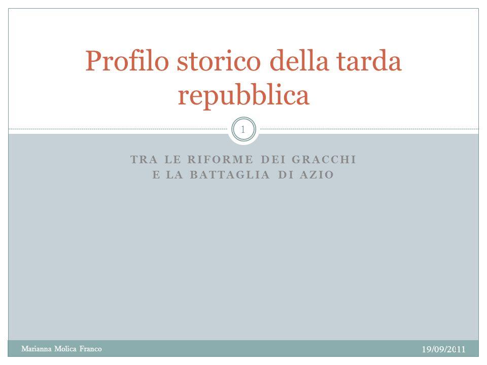 TRA LE RIFORME DEI GRACCHI E LA BATTAGLIA DI AZIO Profilo storico della tarda repubblica 19/09/2011 Marianna Molica Franco 1 1