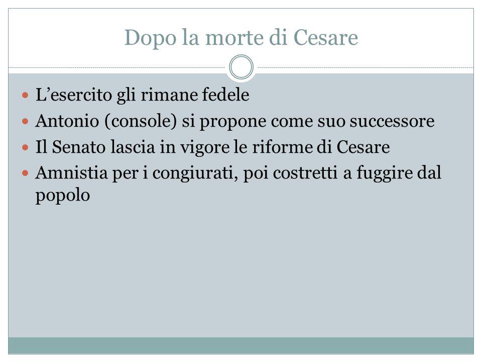 Dopo la morte di Cesare Lesercito gli rimane fedele Antonio (console) si propone come suo successore Il Senato lascia in vigore le riforme di Cesare A