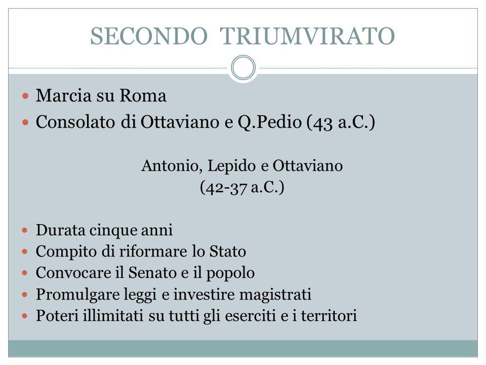 SECONDO TRIUMVIRATO Marcia su Roma Consolato di Ottaviano e Q.Pedio (43 a.C.) Antonio, Lepido e Ottaviano (42-37 a.C.) Durata cinque anni Compito di r