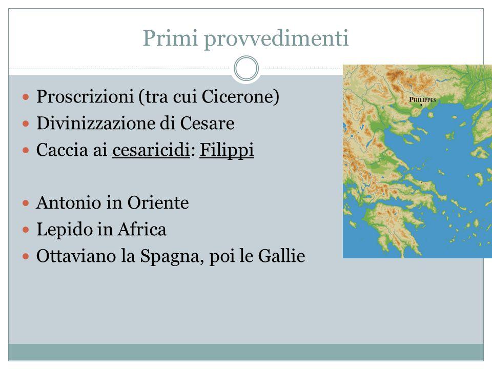 Primi provvedimenti Proscrizioni (tra cui Cicerone) Divinizzazione di Cesare Caccia ai cesaricidi: Filippi Antonio in Oriente Lepido in Africa Ottaviano la Spagna, poi le Gallie
