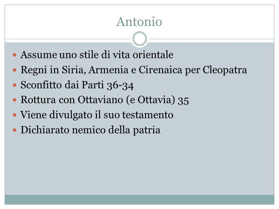 Antonio Assume uno stile di vita orientale Regni in Siria, Armenia e Cirenaica per Cleopatra Sconfitto dai Parti 36-34 Rottura con Ottaviano (e Ottavia) 35 Viene divulgato il suo testamento Dichiarato nemico della patria