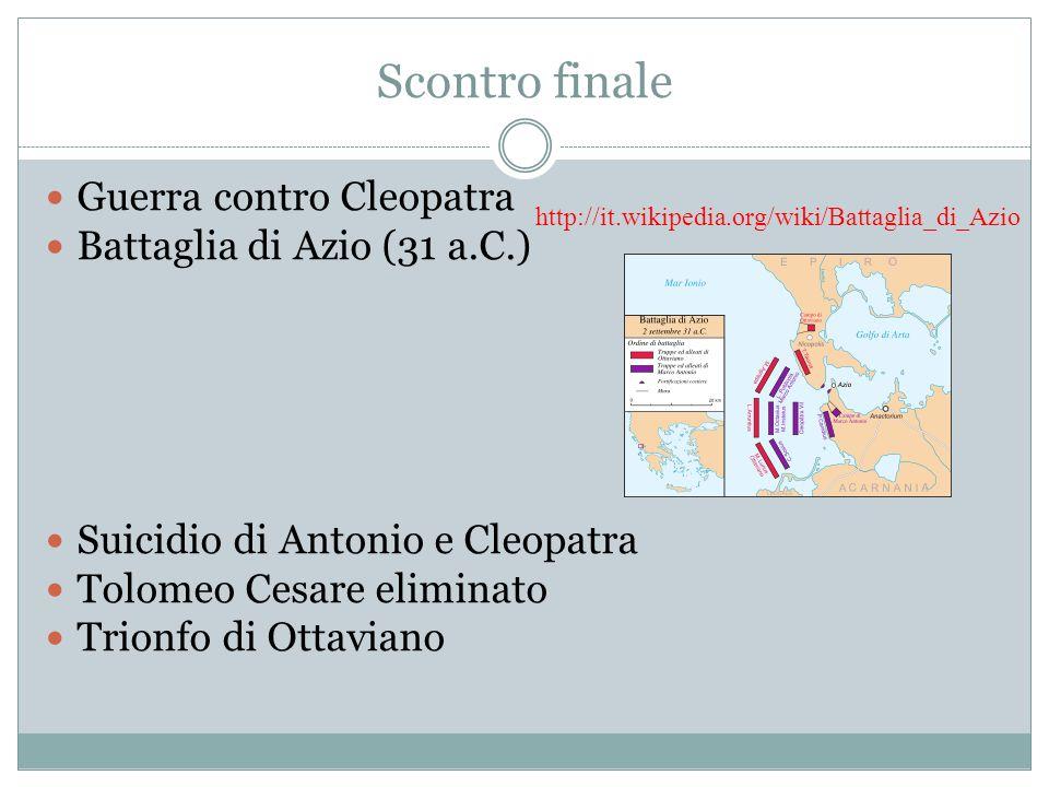 Scontro finale Guerra contro Cleopatra Battaglia di Azio (31 a.C.) Suicidio di Antonio e Cleopatra Tolomeo Cesare eliminato Trionfo di Ottaviano http://it.wikipedia.org/wiki/Battaglia_di_Azio