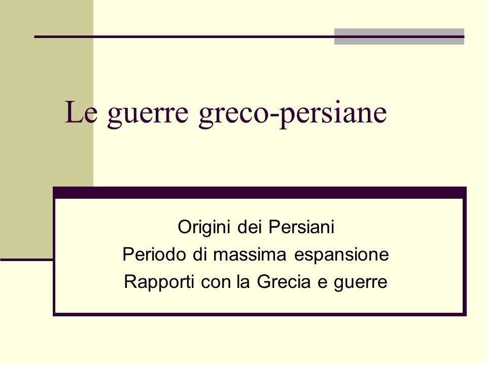 Le guerre greco-persiane Origini dei Persiani Periodo di massima espansione Rapporti con la Grecia e guerre