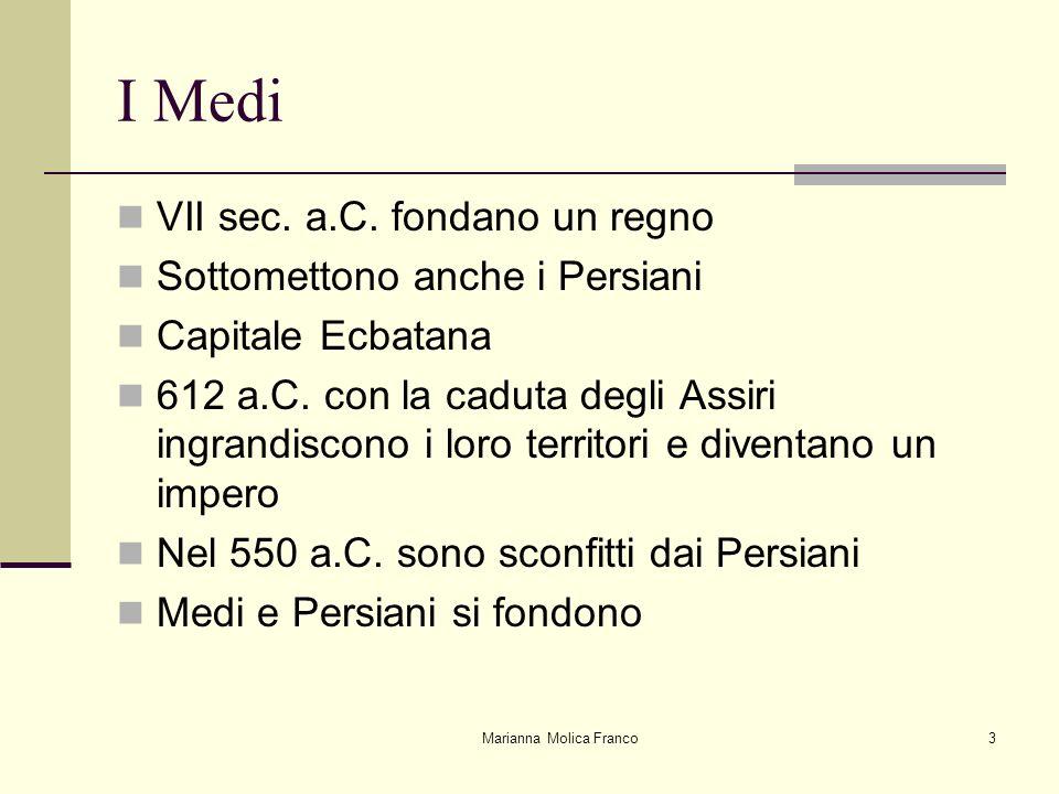 Marianna Molica Franco3 I Medi VII sec. a.C. fondano un regno Sottomettono anche i Persiani Capitale Ecbatana 612 a.C. con la caduta degli Assiri ingr