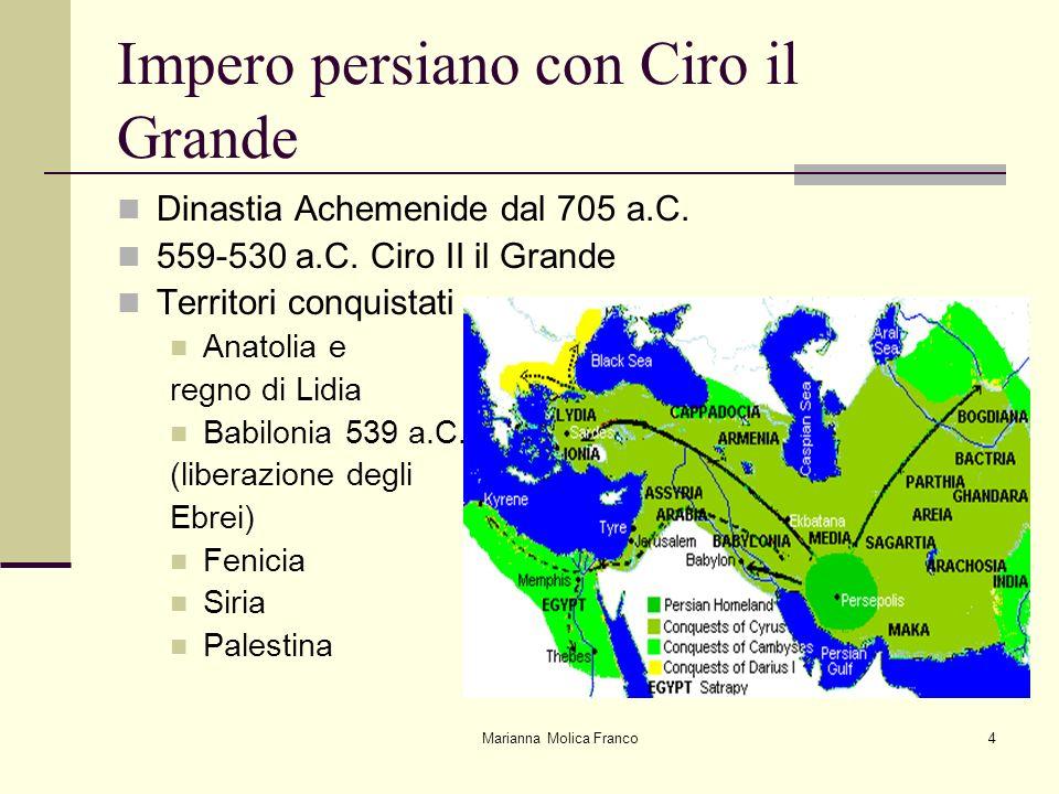 Marianna Molica Franco4 Impero persiano con Ciro il Grande Dinastia Achemenide dal 705 a.C. 559-530 a.C. Ciro II il Grande Territori conquistati Anato