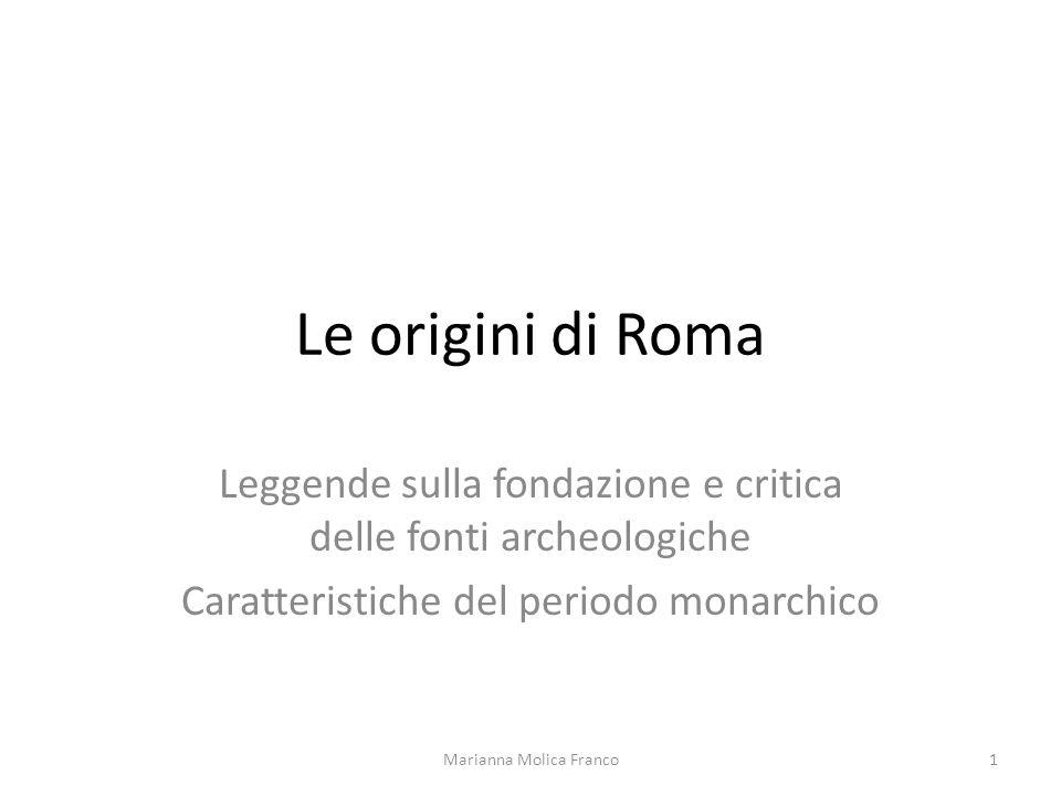 Le origini di Roma Leggende sulla fondazione e critica delle fonti archeologiche Caratteristiche del periodo monarchico 1Marianna Molica Franco