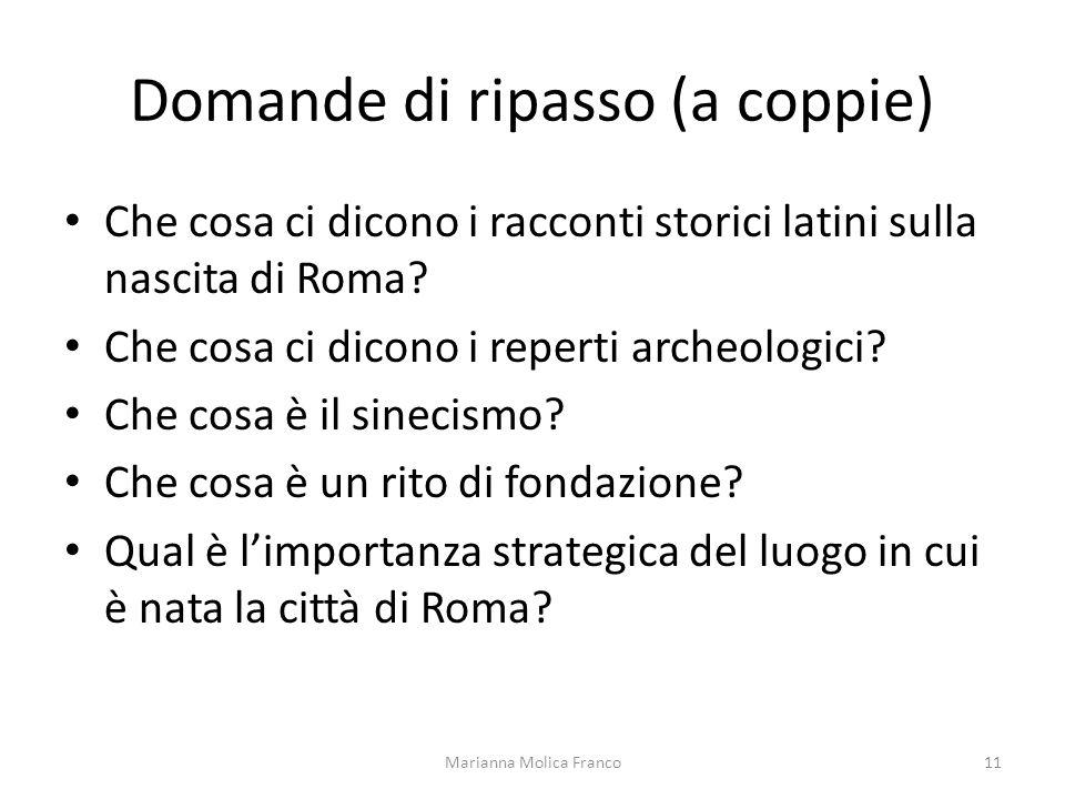 Domande di ripasso (a coppie) Che cosa ci dicono i racconti storici latini sulla nascita di Roma? Che cosa ci dicono i reperti archeologici? Che cosa