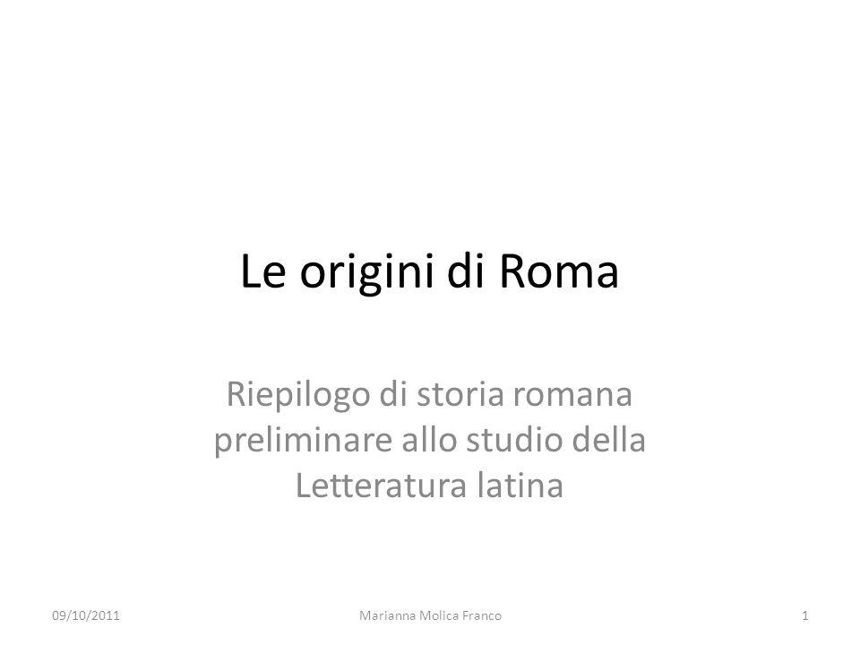 Le origini di Roma Riepilogo di storia romana preliminare allo studio della Letteratura latina 09/10/20111Marianna Molica Franco