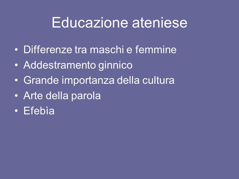 Educazione ateniese Differenze tra maschi e femmine Addestramento ginnico Grande importanza della cultura Arte della parola Efebìa