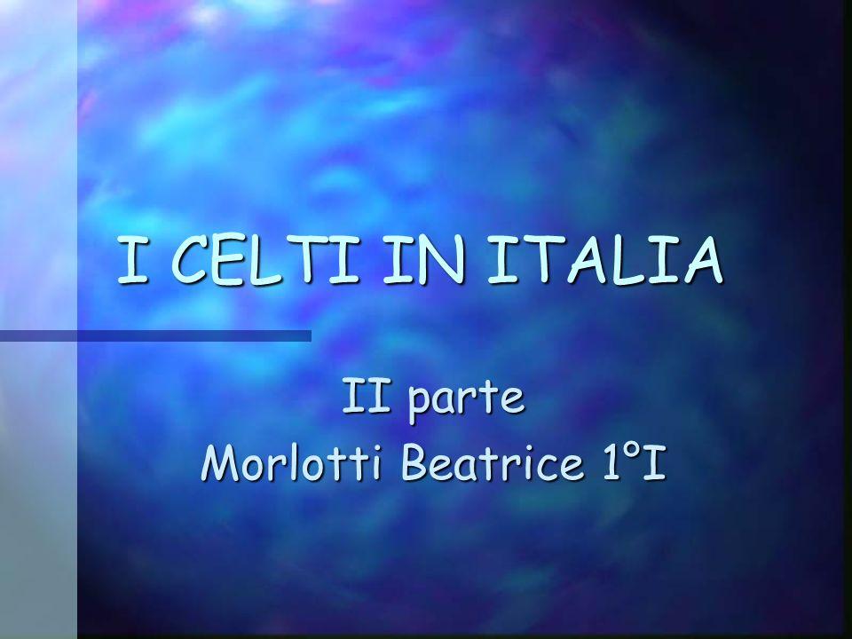 I CELTI IN ITALIA II parte Morlotti Beatrice 1°I