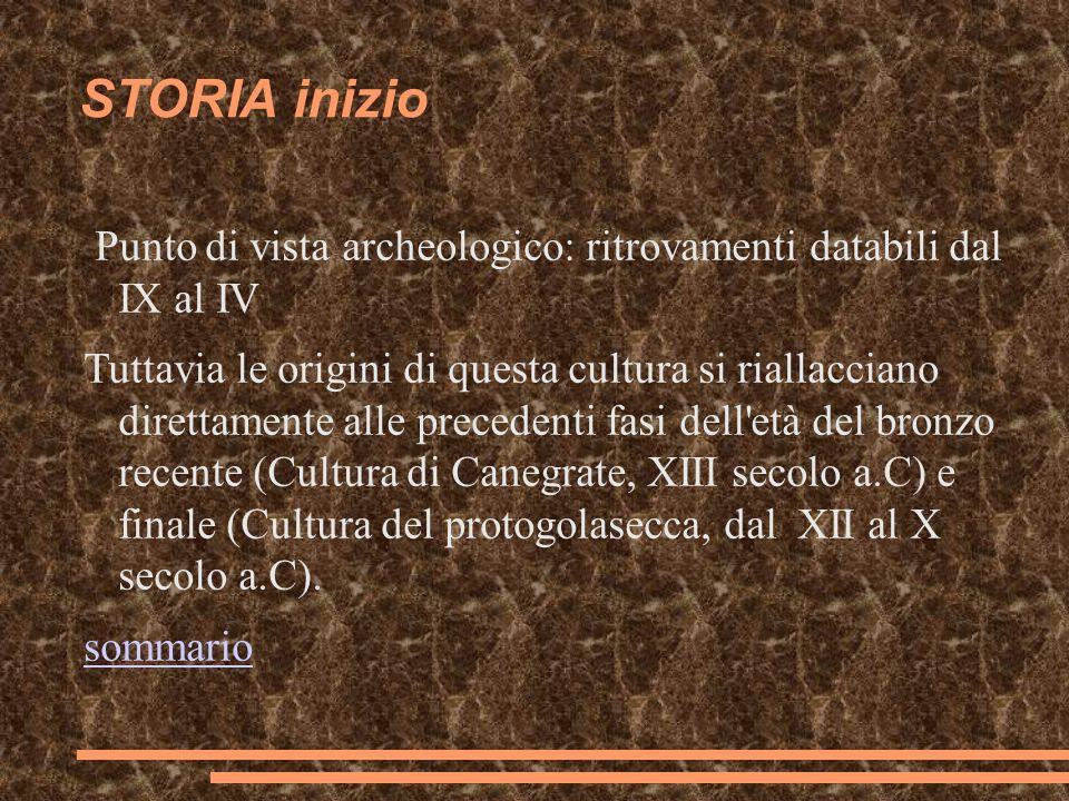 STORIA inizio Punto di vista archeologico: ritrovamenti databili dal IX al IV Tuttavia le origini di questa cultura si riallacciano direttamente alle