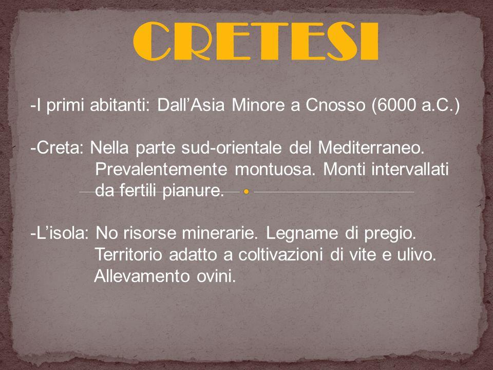 CRETESI -I primi abitanti: DallAsia Minore a Cnosso (6000 a.C.) -Creta: Nella parte sud-orientale del Mediterraneo. Prevalentemente montuosa. Monti in