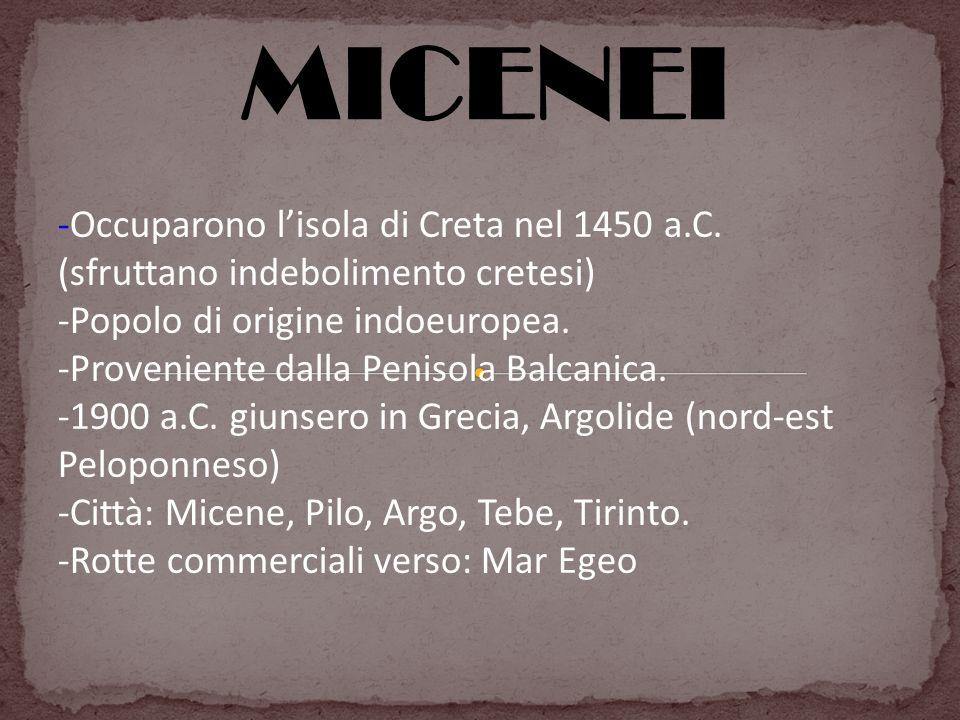 MICENEI -Occuparono lisola di Creta nel 1450 a.C. (sfruttano indebolimento cretesi) -Popolo di origine indoeuropea. -Proveniente dalla Penisola Balcan