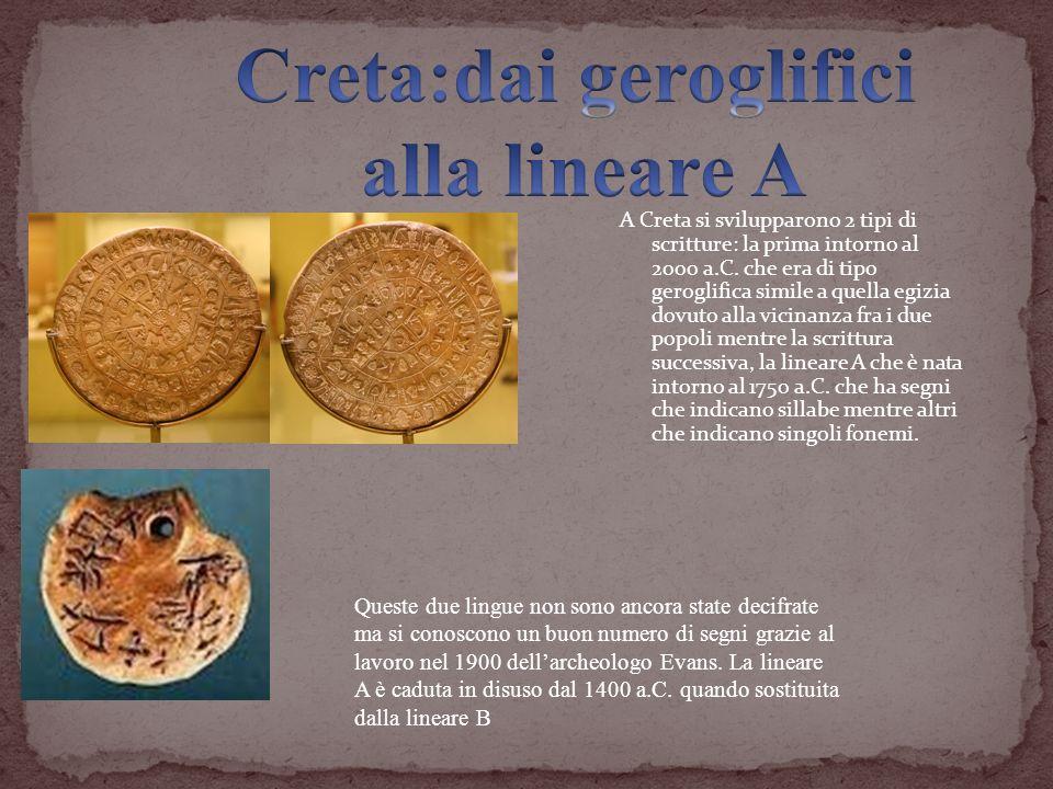 A Creta si svilupparono 2 tipi di scritture: la prima intorno al 2000 a.C. che era di tipo geroglifica simile a quella egizia dovuto alla vicinanza fr