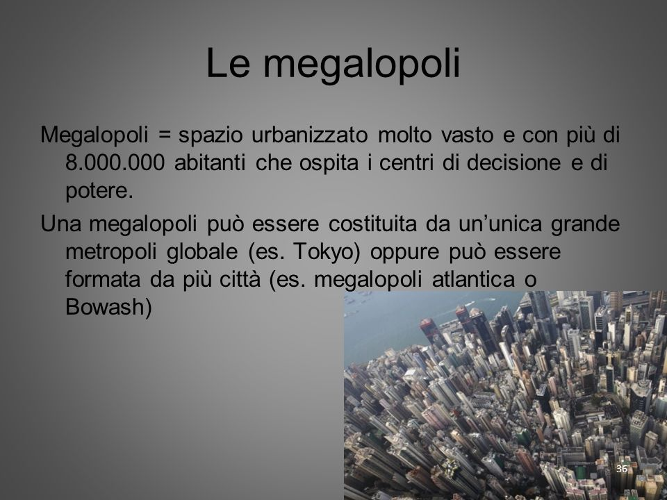 Le megalopoli Megalopoli = spazio urbanizzato molto vasto e con più di 8.000.000 abitanti che ospita i centri di decisione e di potere. Una megalopoli