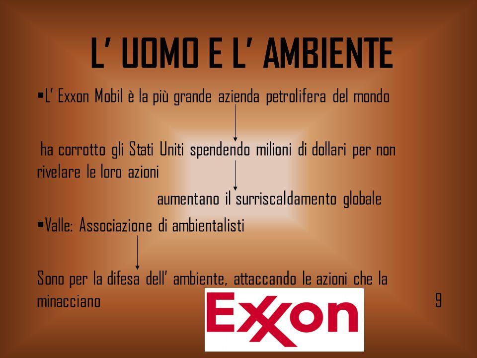 L UOMO E L AMBIENTE L Exxon Mobil è la più grande azienda petrolifera del mondo ha corrotto gli Stati Uniti spendendo milioni di dollari per non rivel