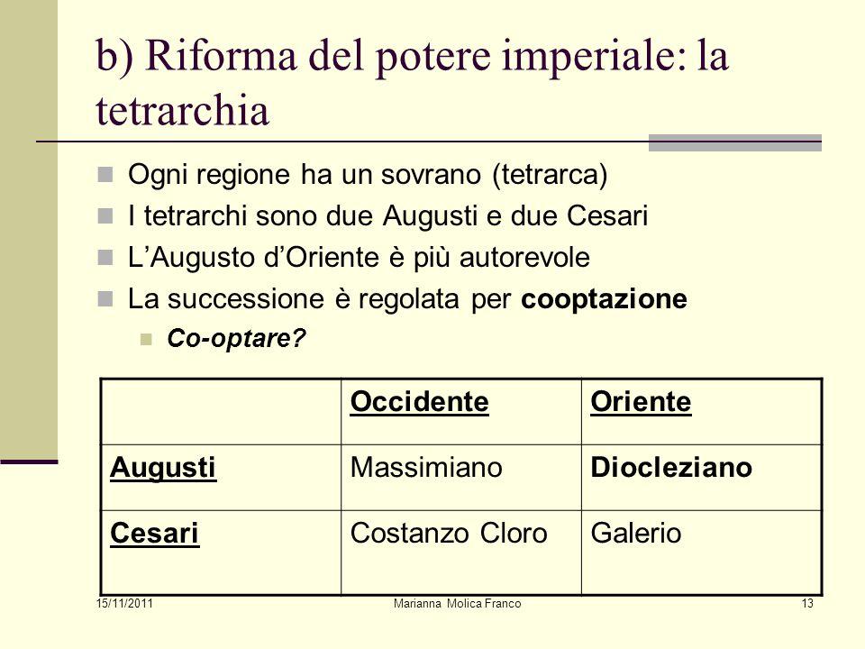 Marianna Molica Franco13 b) Riforma del potere imperiale: la tetrarchia Ogni regione ha un sovrano (tetrarca) I tetrarchi sono due Augusti e due Cesar