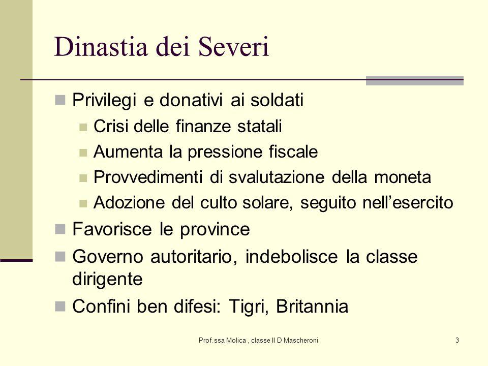 Prof.ssa Molica, classe II D Mascheroni3 Dinastia dei Severi Privilegi e donativi ai soldati Crisi delle finanze statali Aumenta la pressione fiscale