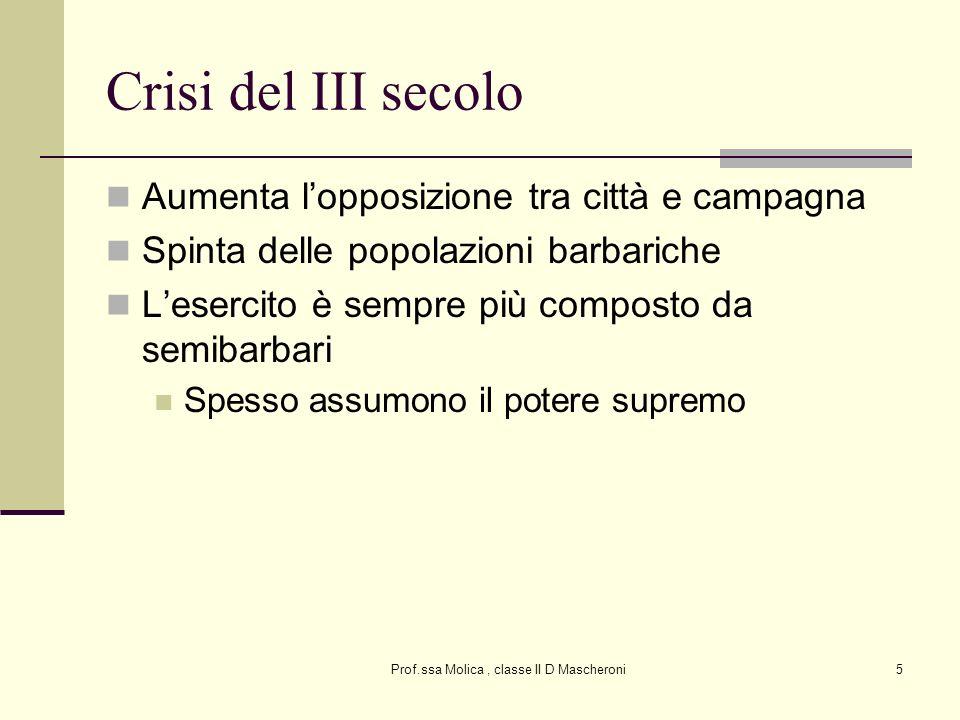 Prof.ssa Molica, classe II D Mascheroni5 Crisi del III secolo Aumenta lopposizione tra città e campagna Spinta delle popolazioni barbariche Lesercito