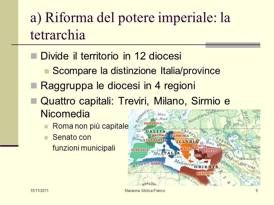 Marianna Molica Franco9 a) Riforma del potere imperiale: la tetrarchia Divide il territorio in 12 diocesi Scompare la distinzione Italia/province Ragg