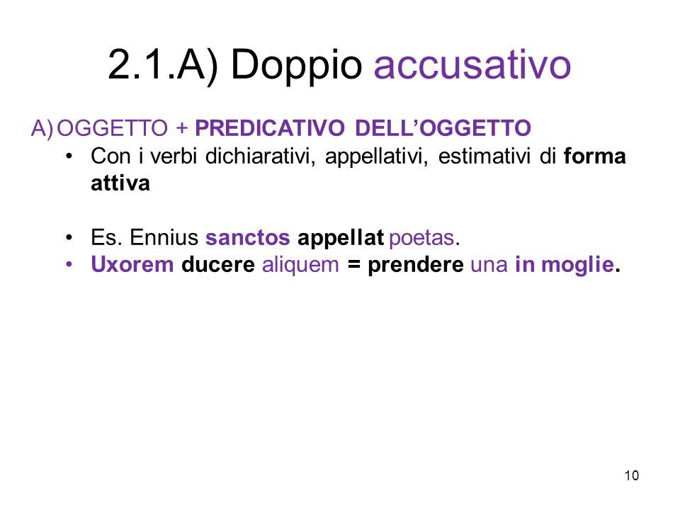 10 A)OGGETTO + PREDICATIVO DELLOGGETTO Con i verbi dichiarativi, appellativi, estimativi di forma attiva Es. Ennius sanctos appellat poetas. Uxorem du