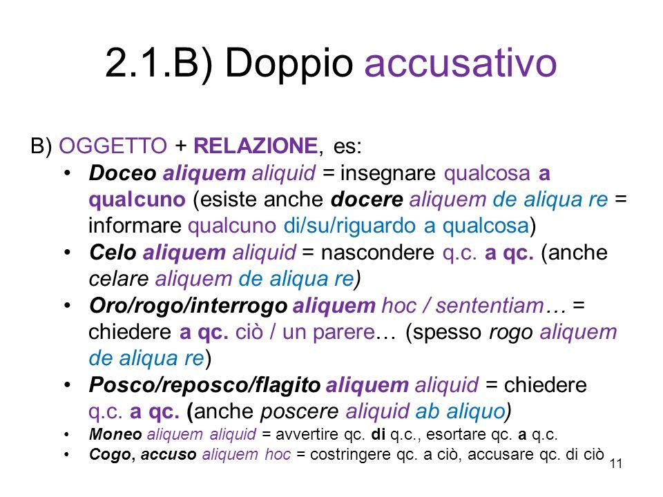 11 B) OGGETTO + RELAZIONE, es: Doceo aliquem aliquid = insegnare qualcosa a qualcuno (esiste anche docere aliquem de aliqua re = informare qualcuno di