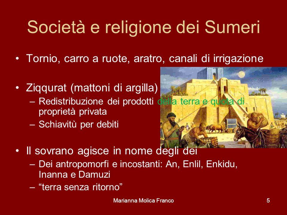 Marianna Molica Franco5 Società e religione dei Sumeri Tornio, carro a ruote, aratro, canali di irrigazione Ziqqurat (mattoni di argilla) –Redistribuz
