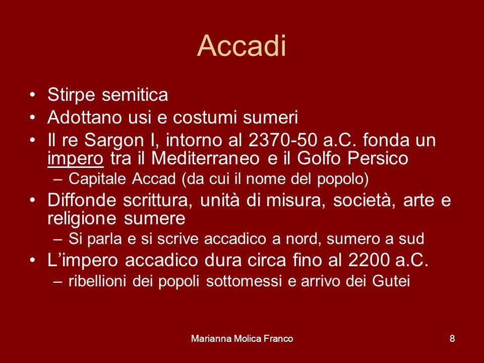 Marianna Molica Franco8 Accadi Stirpe semitica Adottano usi e costumi sumeri Il re Sargon I, intorno al 2370-50 a.C. fonda un impero tra il Mediterran