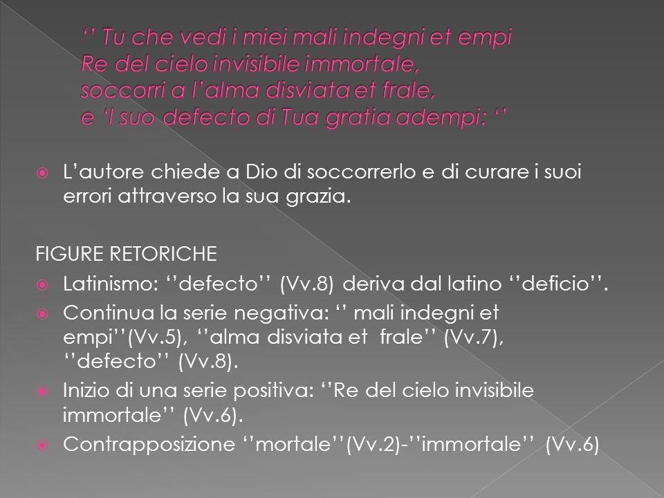 Lautore chiede a Dio di soccorrerlo e di curare i suoi errori attraverso la sua grazia. FIGURE RETORICHE Latinismo: defecto (Vv.8) deriva dal latino d