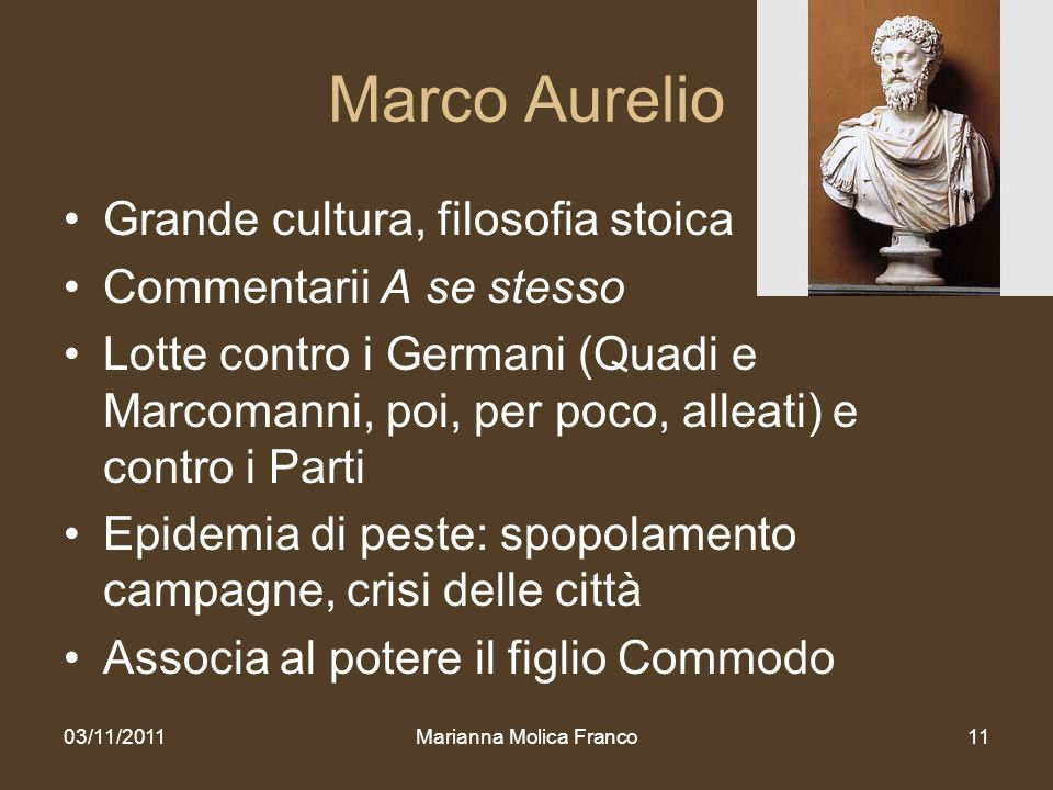 Marianna Molica Franco11 Marco Aurelio Grande cultura, filosofia stoica Commentarii A se stesso Lotte contro i Germani (Quadi e Marcomanni, poi, per p