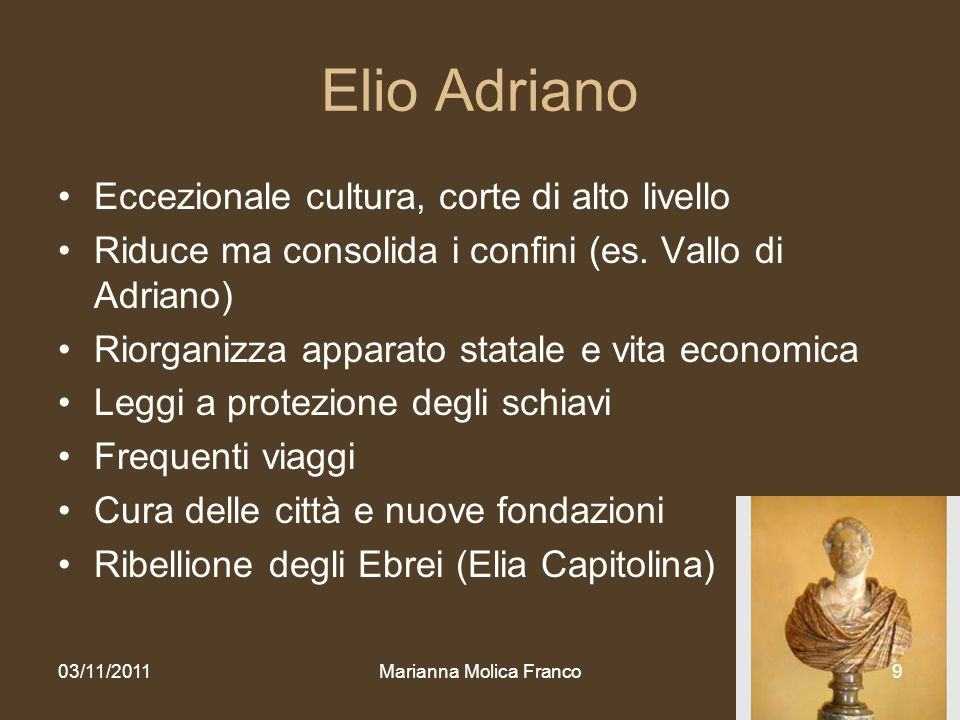 Marianna Molica Franco9 Elio Adriano Eccezionale cultura, corte di alto livello Riduce ma consolida i confini (es. Vallo di Adriano) Riorganizza appar