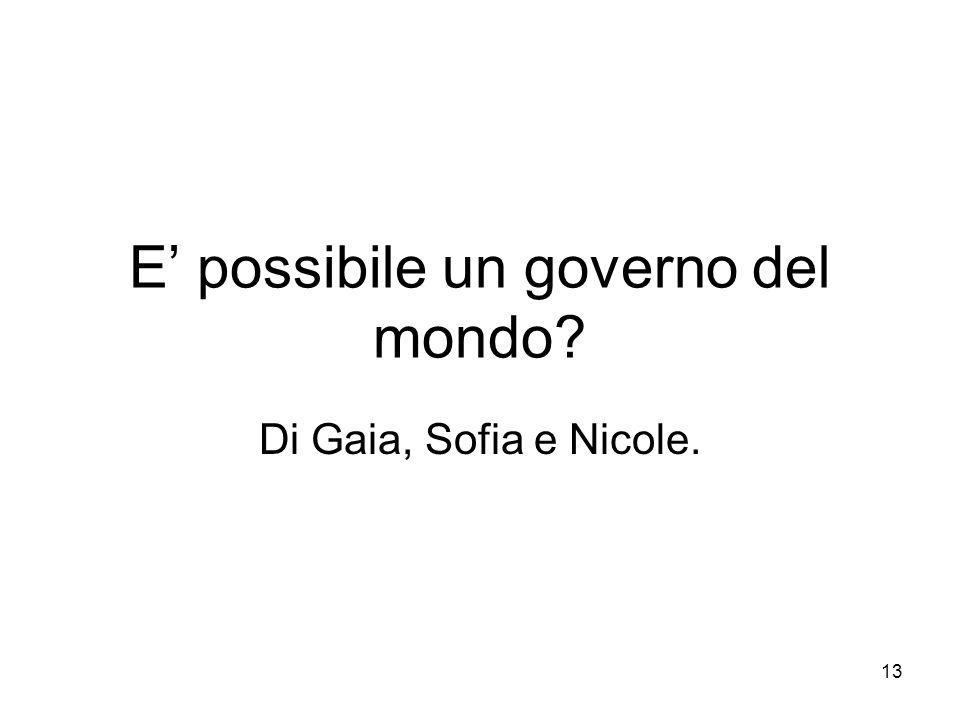 13 E possibile un governo del mondo? Di Gaia, Sofia e Nicole.